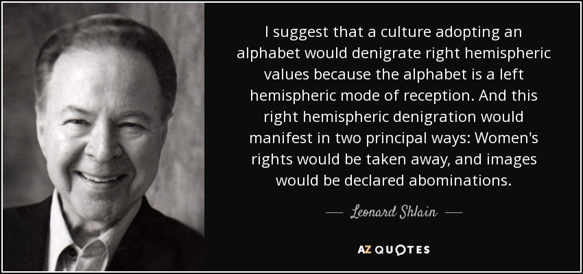 I suggest that a culture adopting an alphabet would denigrate right hemispheric values because the alphabet is a left hemispheric mode of reception. And this right hemispheric denigration would manifest in two principal ways: Women's rights would be taken away, and images would be declared abominations. - Leonard Shlain