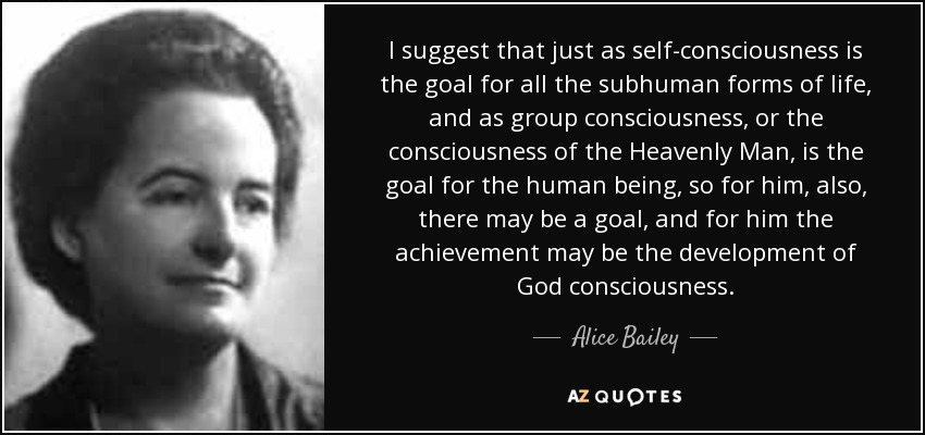 I suggest that just as self-consciousness is the goal for all the subhuman forms of life, and as group consciousness, or the consciousness of the Heavenly Man, is the goal for the human being, so for him, also, there may be a goal, and for him the achievement may be the development of God consciousness. - Alice Bailey