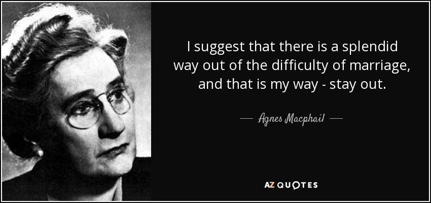 I suggest that there is a splendid way out of the difficulty of marriage, and that is my way - stay out. - Agnes Macphail
