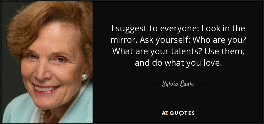 I suggest to everyone: Look in the mirror. Ask yourself: Who are you? What are your talents? Use them, and do what you love. - Sylvia Earle