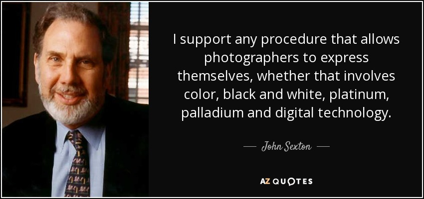 I support any procedure that allows photographers to express themselves, whether that involves color, black and white, platinum, palladium and digital technology. - John Sexton