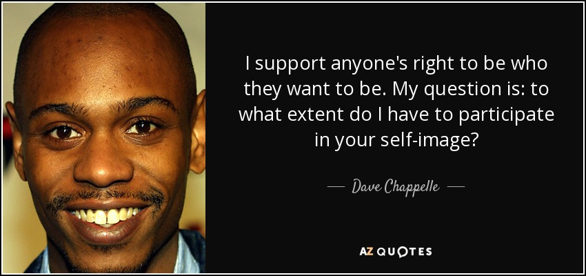 I support anyone's right to be who they want to be. My question is: to what extent do I have to participate in your self-image? - Dave Chappelle