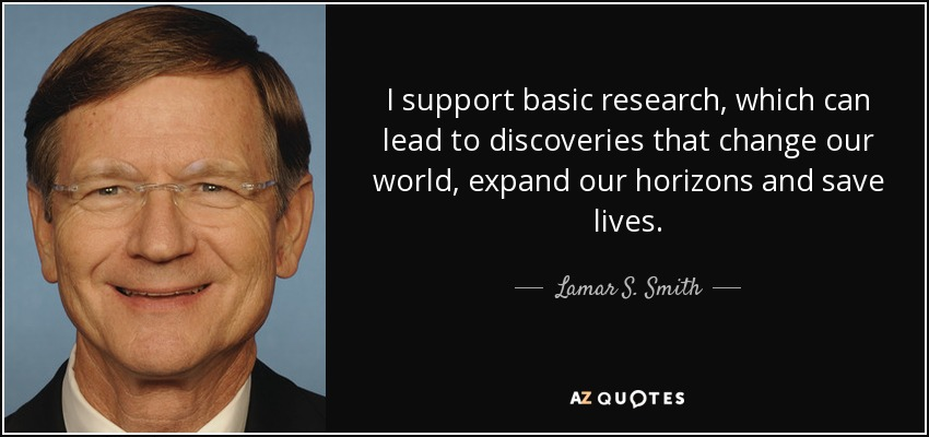 I support basic research, which can lead to discoveries that change our world, expand our horizons and save lives. - Lamar S. Smith