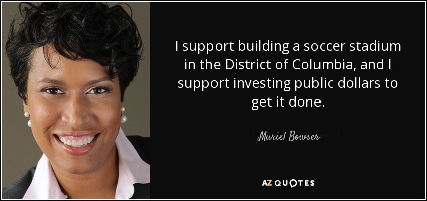 I support building a soccer stadium in the District of Columbia, and I support investing public dollars to get it done. - Muriel Bowser