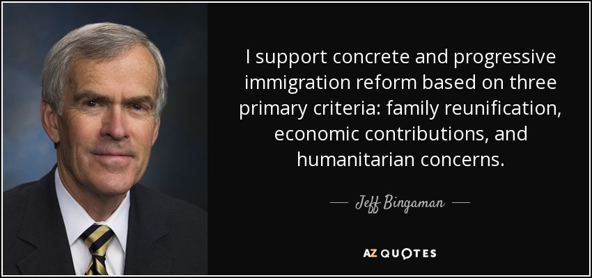 I support concrete and progressive immigration reform based on three primary criteria: family reunification, economic contributions, and humanitarian concerns. - Jeff Bingaman