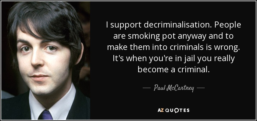 I support decriminalisation. People are smoking pot anyway and to make them into criminals is wrong. It's when you're in jail you really become a criminal. - Paul McCartney