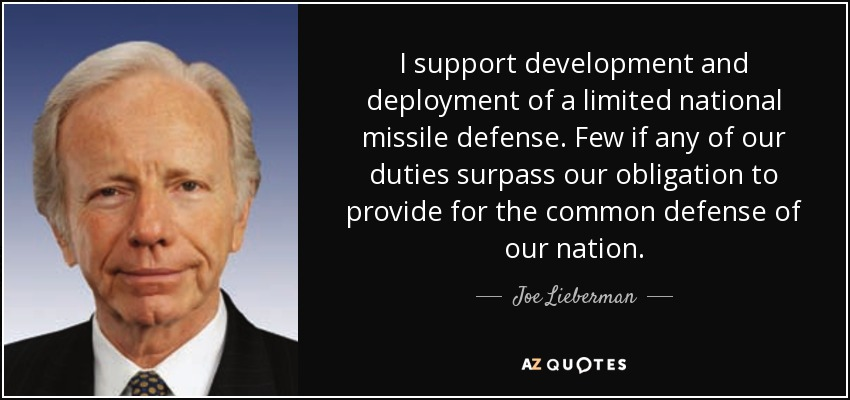 I support development and deployment of a limited national missile defense. Few if any of our duties surpass our obligation to provide for the common defense of our nation. - Joe Lieberman