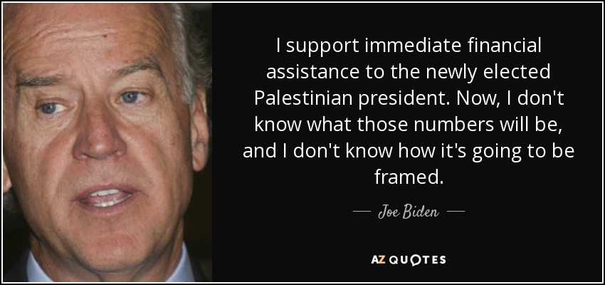 I support immediate financial assistance to the newly elected Palestinian president. Now, I don't know what those numbers will be, and I don't know how it's going to be framed. - Joe Biden