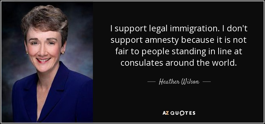 I support legal immigration. I don't support amnesty because it is not fair to people standing in line at consulates around the world. - Heather Wilson