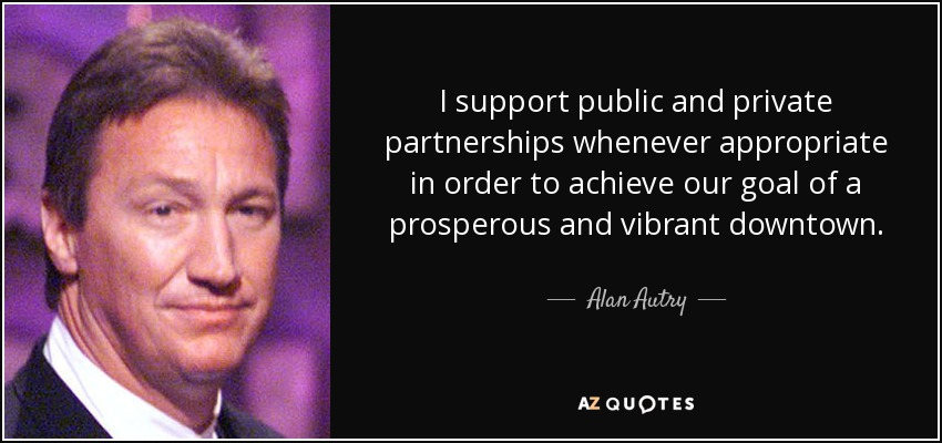 I support public and private partnerships whenever appropriate in order to achieve our goal of a prosperous and vibrant downtown. - Alan Autry