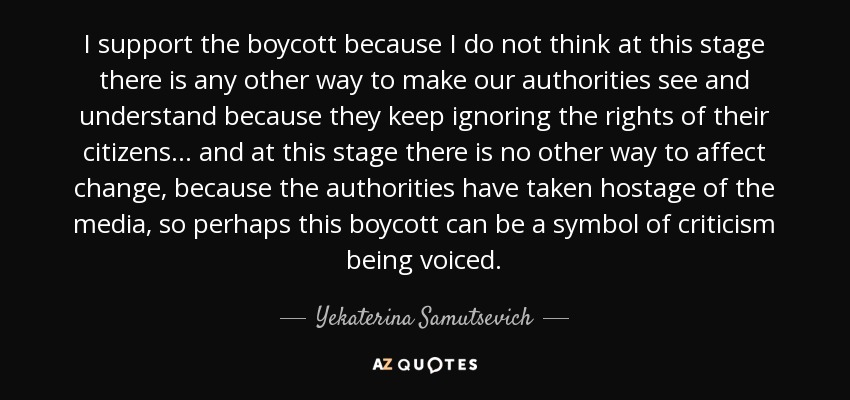 I support the boycott because I do not think at this stage there is any other way to make our authorities see and understand because they keep ignoring the rights of their citizens ... and at this stage there is no other way to affect change, because the authorities have taken hostage of the media, so perhaps this boycott can be a symbol of criticism being voiced. - Yekaterina Samutsevich