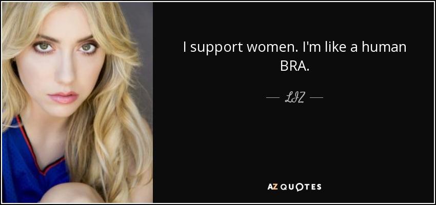 I support women. I'm like a human BRA. - LIZ