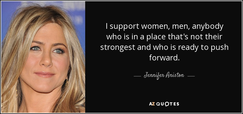 I support women, men, anybody who is in a place that's not their strongest and who is ready to push forward. - Jennifer Aniston