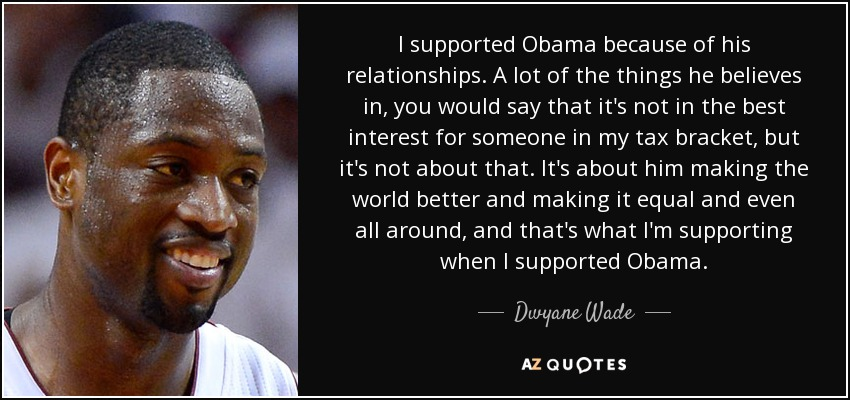I supported Obama because of his relationships. A lot of the things he believes in, you would say that it's not in the best interest for someone in my tax bracket, but it's not about that. It's about him making the world better and making it equal and even all around, and that's what I'm supporting when I supported Obama. - Dwyane Wade