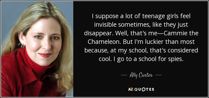 I suppose a lot of teenage girls feel invisible sometimes, like they just disappear. Well, that's me—Cammie the Chameleon. But I'm luckier than most because, at my school, that's considered cool. I go to a school for spies. - Ally Carter