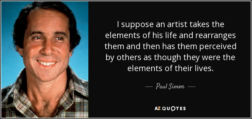 I suppose an artist takes the elements of his life and rearranges them and then has them perceived by others as though they were the elements of their lives. - Paul Simon