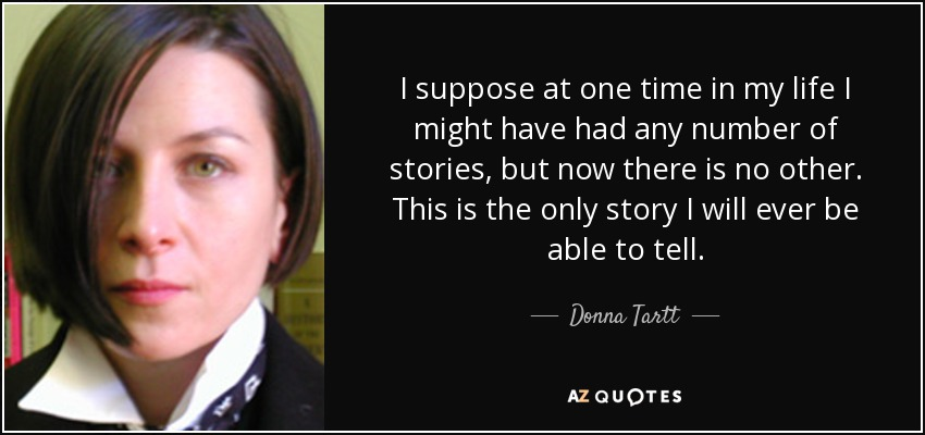 I suppose at one time in my life I might have had any number of stories, but now there is no other. This is the only story I will ever be able to tell. - Donna Tartt