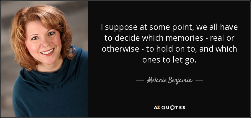 I suppose at some point, we all have to decide which memories - real or otherwise - to hold on to, and which ones to let go. - Melanie Benjamin