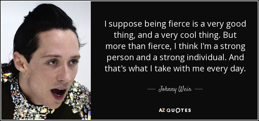 I suppose being fierce is a very good thing, and a very cool thing. But more than fierce, I think I'm a strong person and a strong individual. And that's what I take with me every day. - Johnny Weir
