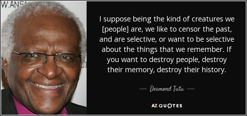 I suppose being the kind of creatures we [people] are, we like to censor the past, and are selective, or want to be selective about the things that we remember. If you want to destroy people, destroy their memory, destroy their history. - Desmond Tutu