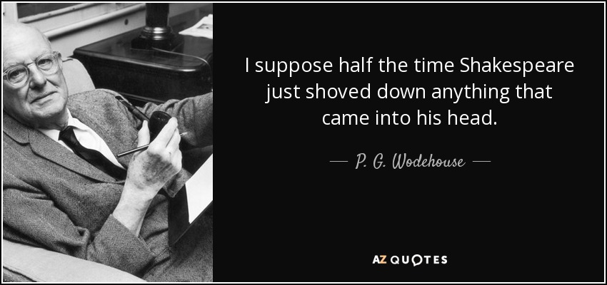I suppose half the time Shakespeare just shoved down anything that came into his head. - P. G. Wodehouse