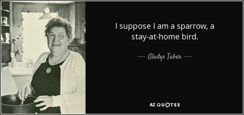 I suppose I am a sparrow, a stay-at-home bird. - Gladys Taber