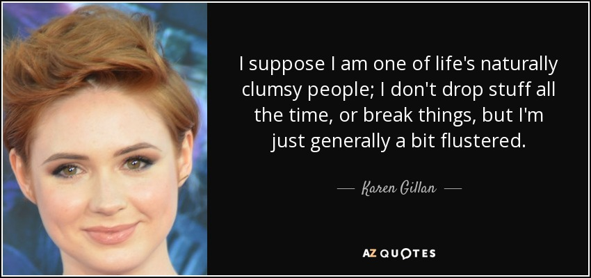 I suppose I am one of life's naturally clumsy people; I don't drop stuff all the time, or break things, but I'm just generally a bit flustered. - Karen Gillan