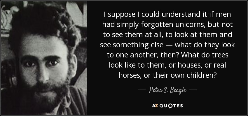 I suppose I could understand it if men had simply forgotten unicorns, but not to see them at all, to look at them and see something else — what do they look to one another, then? What do trees look like to them, or houses, or real horses, or their own children? - Peter S. Beagle