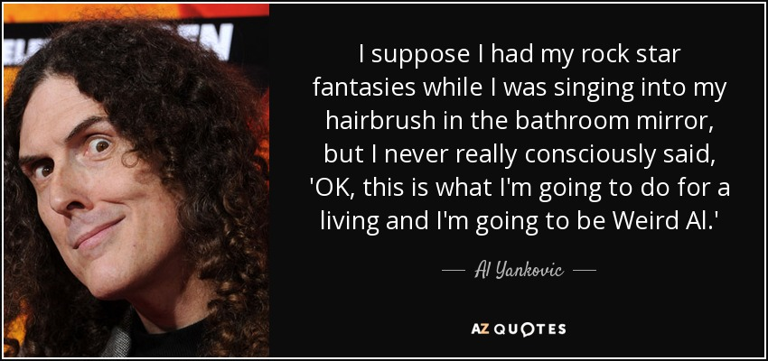 I suppose I had my rock star fantasies while I was singing into my hairbrush in the bathroom mirror, but I never really consciously said, 'OK, this is what I'm going to do for a living and I'm going to be Weird Al.' - Al Yankovic
