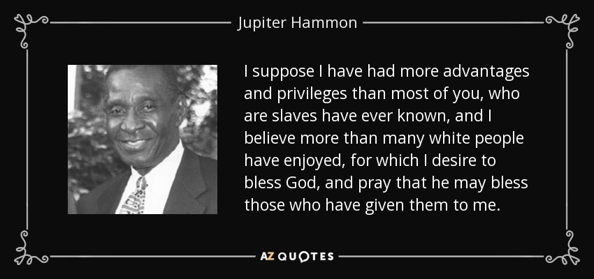 I suppose I have had more advantages and privileges than most of you, who are slaves have ever known, and I believe more than many white people have enjoyed, for which I desire to bless God, and pray that he may bless those who have given them to me. - Jupiter Hammon