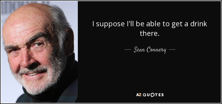 I suppose I'll be able to get a drink there. - Sean Connery