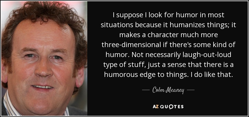 I suppose I look for humor in most situations because it humanizes things; it makes a character much more three-dimensional if there's some kind of humor. Not necessarily laugh-out-loud type of stuff, just a sense that there is a humorous edge to things. I do like that. - Colm Meaney