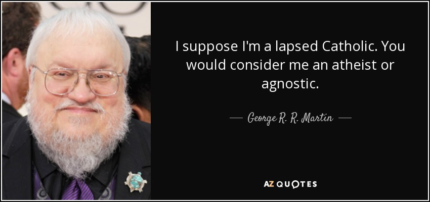 I suppose I'm a lapsed Catholic. You would consider me an atheist or agnostic. - George R. R. Martin