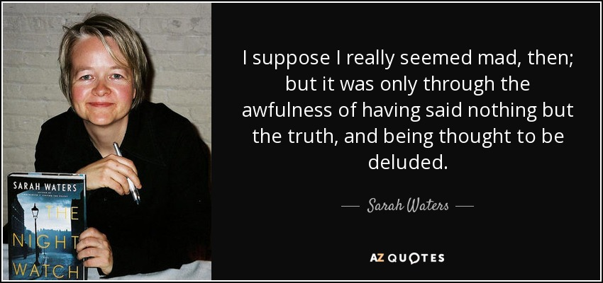 I suppose I really seemed mad, then; but it was only through the awfulness of having said nothing but the truth, and being thought to be deluded. - Sarah Waters