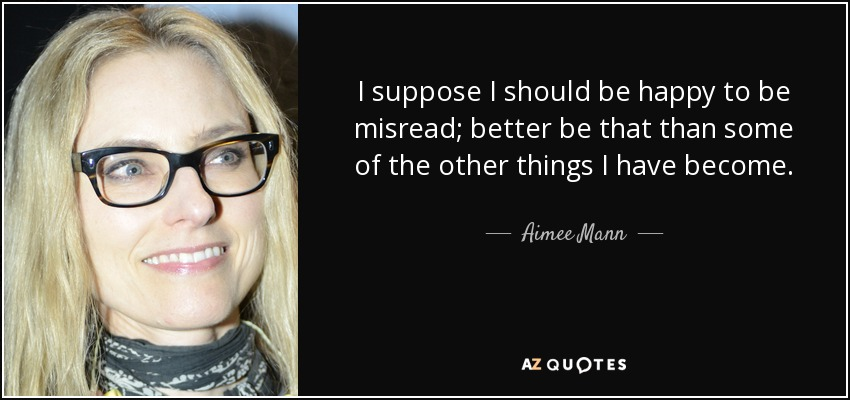 I suppose I should be happy to be misread; better be that than some of the other things I have become. - Aimee Mann