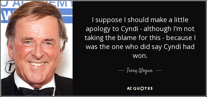 I suppose I should make a little apology to Cyndi - although I'm not taking the blame for this - because I was the one who did say Cyndi had won. - Terry Wogan