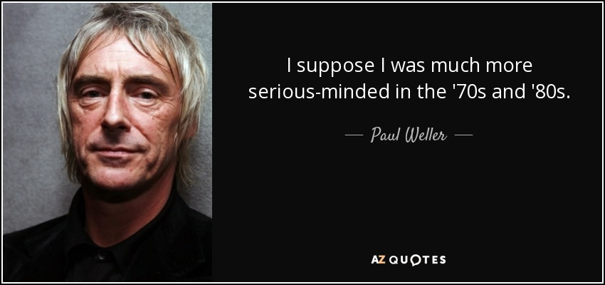 I suppose I was much more serious-minded in the '70s and '80s. - Paul Weller