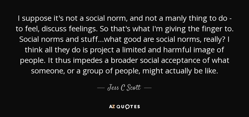 I suppose it's not a social norm, and not a manly thing to do - to feel, discuss feelings. So that's what I'm giving the finger to. Social norms and stuff...what good are social norms, really? I think all they do is project a limited and harmful image of people. It thus impedes a broader social acceptance of what someone, or a group of people, might actually be like. - Jess C Scott