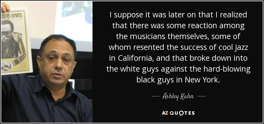I suppose it was later on that I realized that there was some reaction among the musicians themselves, some of whom resented the success of cool jazz in California, and that broke down into the white guys against the hard-blowing black guys in New York. - Ashley Kahn