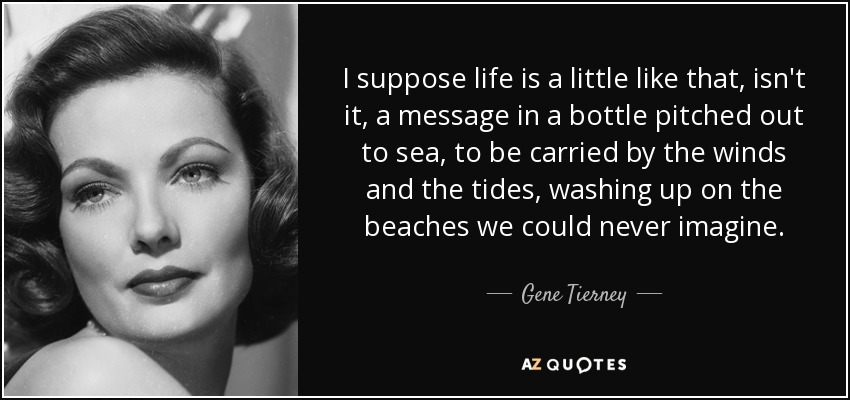 I suppose life is a little like that, isn't it, a message in a bottle pitched out to sea, to be carried by the winds and the tides, washing up on the beaches we could never imagine. - Gene Tierney