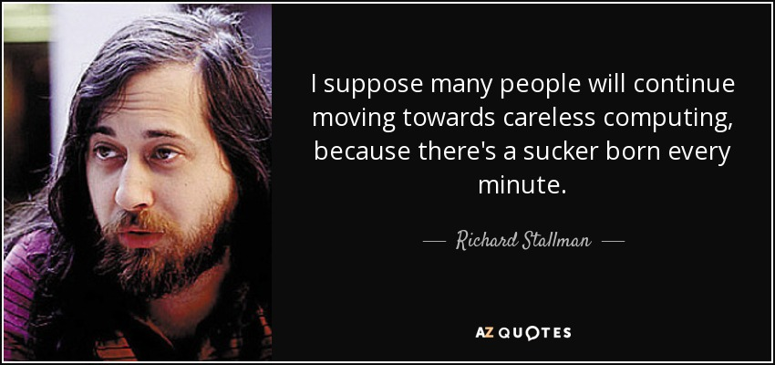 I suppose many people will continue moving towards careless computing, because there's a sucker born every minute. - Richard Stallman