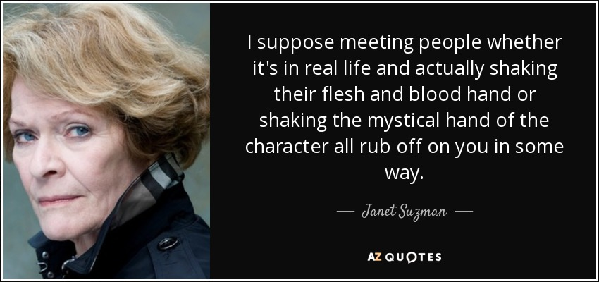 I suppose meeting people whether it's in real life and actually shaking their flesh and blood hand or shaking the mystical hand of the character all rub off on you in some way. - Janet Suzman
