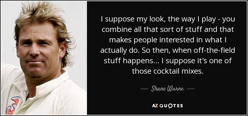 I suppose my look, the way I play - you combine all that sort of stuff and that makes people interested in what I actually do. So then, when off-the-field stuff happens... I suppose it's one of those cocktail mixes. - Shane Warne