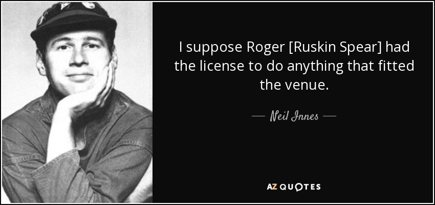 I suppose Roger [Ruskin Spear] had the license to do anything that fitted the venue. - Neil Innes