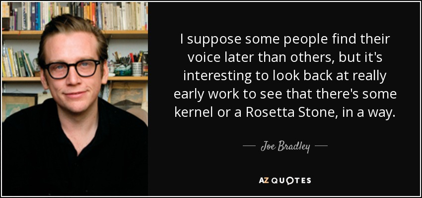 I suppose some people find their voice later than others, but it's interesting to look back at really early work to see that there's some kernel or a Rosetta Stone, in a way. - Joe Bradley