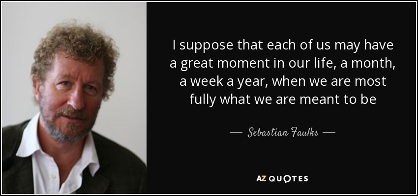I suppose that each of us may have a great moment in our life, a month, a week a year, when we are most fully what we are meant to be - Sebastian Faulks