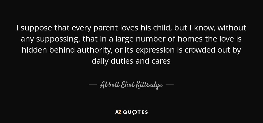I suppose that every parent loves his child, but I know, without any suppossing, that in a large number of homes the love is hidden behind authority, or its expression is crowded out by daily duties and cares - Abbott Eliot Kittredge
