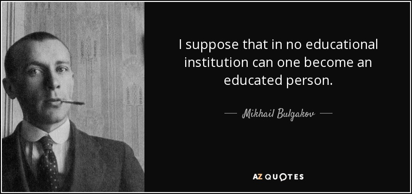 I suppose that in no educational institution can one become an educated person. - Mikhail Bulgakov