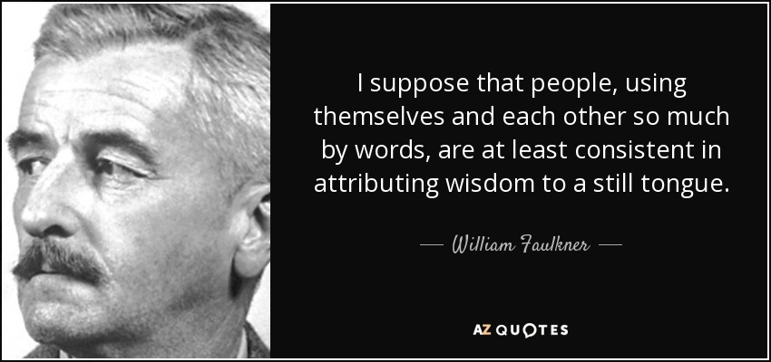 I suppose that people, using themselves and each other so much by words, are at least consistent in attributing wisdom to a still tongue... - William Faulkner