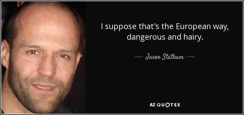 I suppose that's the European way, dangerous and hairy. - Jason Statham